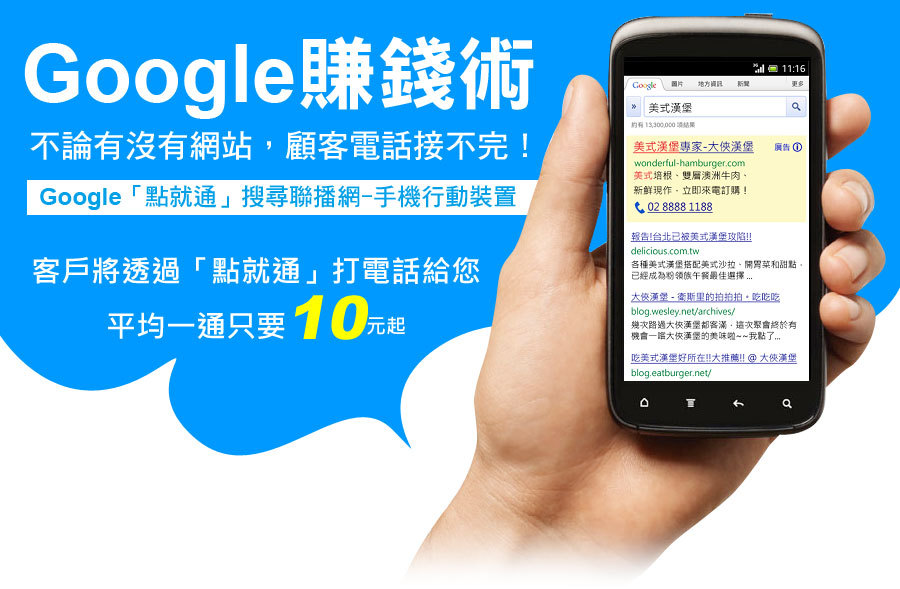 Google賺錢術,不論有沒有網站,顧客電話接不完!Google「點就通」搜尋聯播網-手機行動裝置,客戶將透過「點就通」打電話給您,平均一通只要10元起!